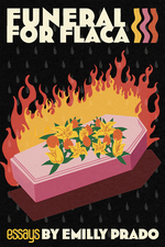 """The front cover of Emilly Prado's """"Funeral for Flaca."""" Cover art by Francisco Morales. The top has bold white letters spelling FUNERAL FOR FLACA, with """"essays BY EMILLY PRADO"""" on the bottom. A colorful illustration of a pink casket covered with yellow and orange flowers, bursting into orange flames, is featured against a black background."""