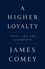 """""""A Higher Loyalty: Truth, Lies, And Leadership,"""" by James Comey (304 pages)."""